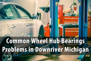 Common Wheel Hub Bearings Problems in Downriver Michigan
