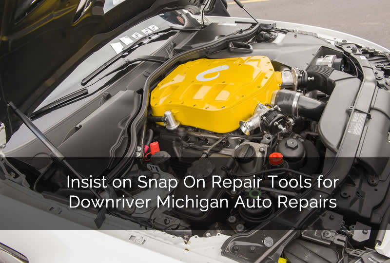 Insist on Snap On Repair Tools for Downriver Michigan Auto Repairs