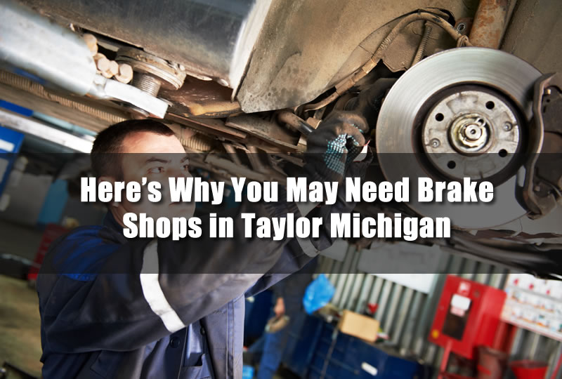 Heres Why You May Need Brake Shops in Taylor Michigan
