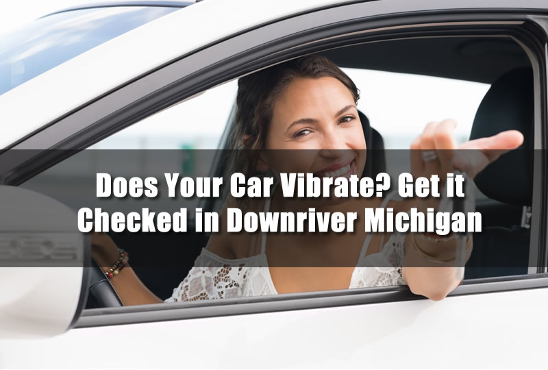 Does Your Car Vibrate? Get it Checked in Downriver Michigan