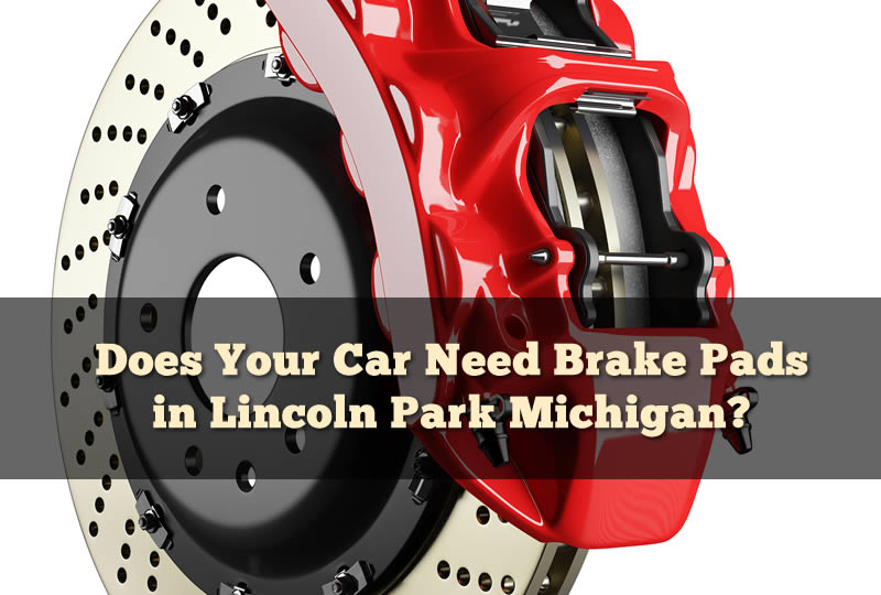 Does Your Car Need Brake Pads in Lincoln Park Michigan?
