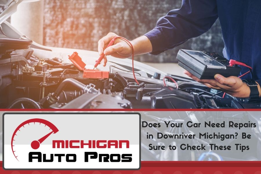 Does Your Car Need Repairs in Downriver Michigan? Be Sure to Check These Tips